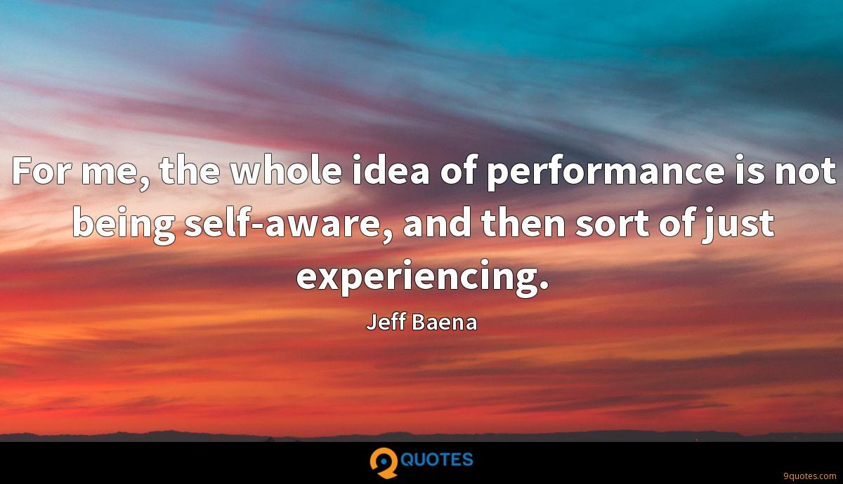 For me, the whole idea of performance is not being self-aware, and then sort of just experiencing.