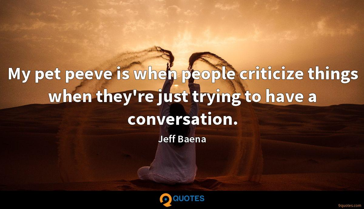My pet peeve is when people criticize things when they're just trying to have a conversation.