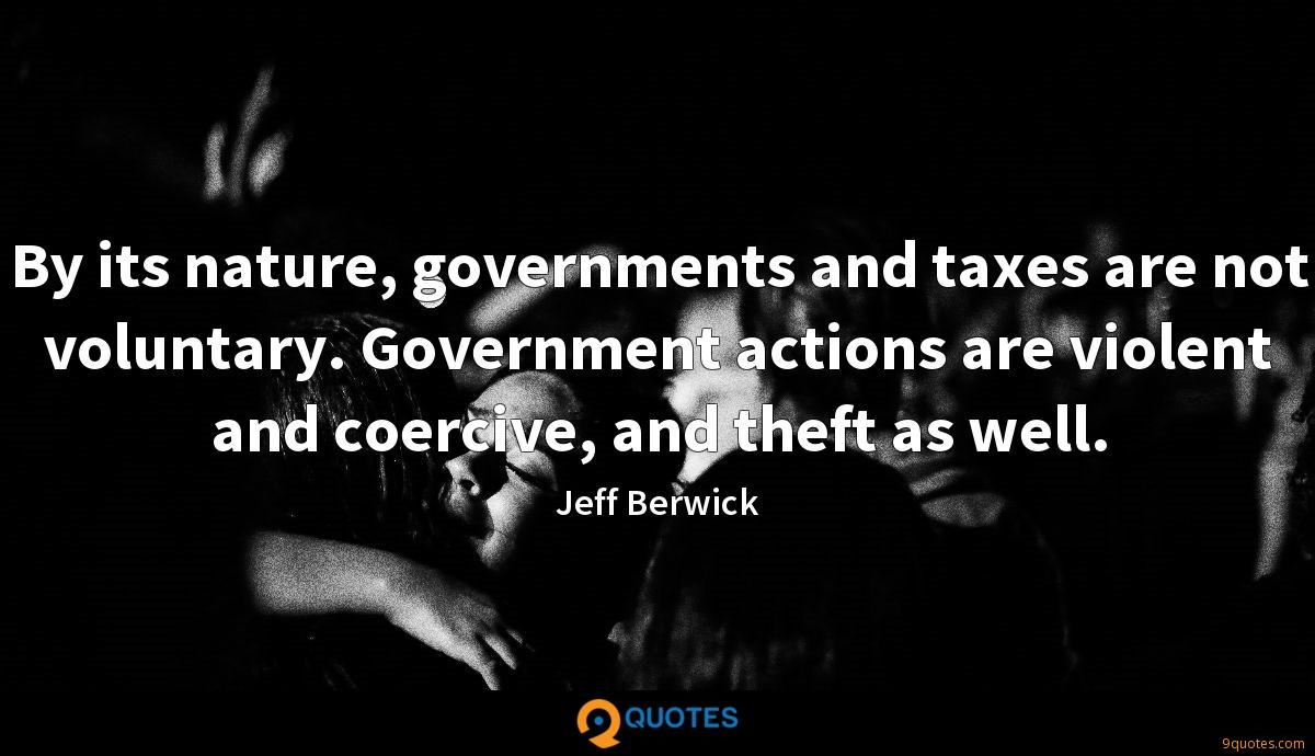 By its nature, governments and taxes are not voluntary. Government actions are violent and coercive, and theft as well.