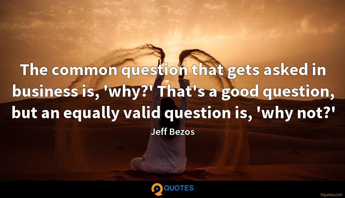 The common question that gets asked in business is, 'why?' That's a good question, but an equally valid question is, 'why not?'