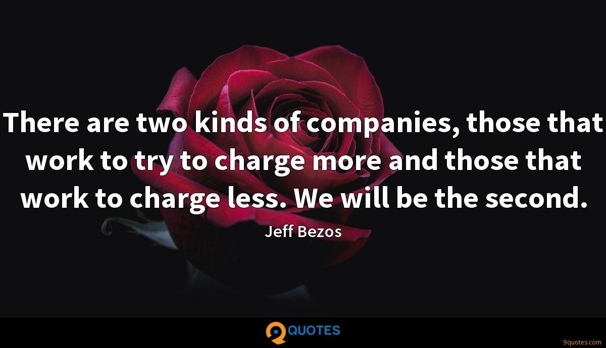 There are two kinds of companies, those that work to try to charge more and those that work to charge less. We will be the second.