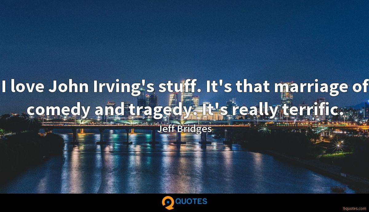 I love John Irving's stuff. It's that marriage of comedy and tragedy. It's really terrific.