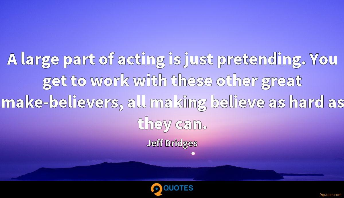 A large part of acting is just pretending. You get to work with these other great make-believers, all making believe as hard as they can.