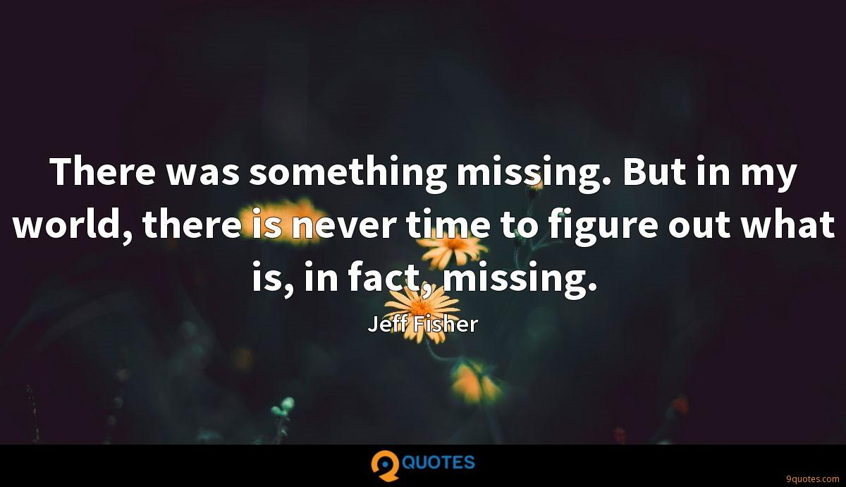 There was something missing. But in my world, there is never time to figure out what is, in fact, missing.