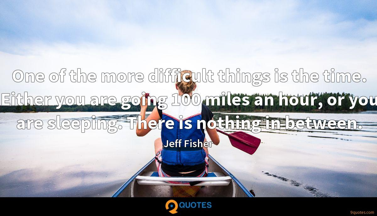 One of the more difficult things is the time. Either you are going 100 miles an hour, or you are sleeping. There is nothing in between.