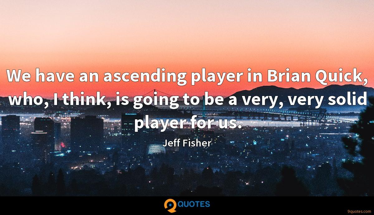 We have an ascending player in Brian Quick, who, I think, is going to be a very, very solid player for us.