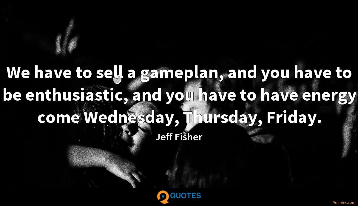 We have to sell a gameplan, and you have to be enthusiastic, and you have to have energy come Wednesday, Thursday, Friday.