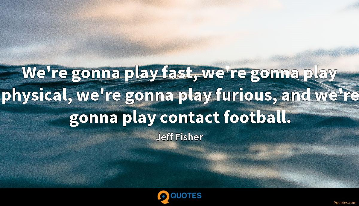 We're gonna play fast, we're gonna play physical, we're gonna play furious, and we're gonna play contact football.