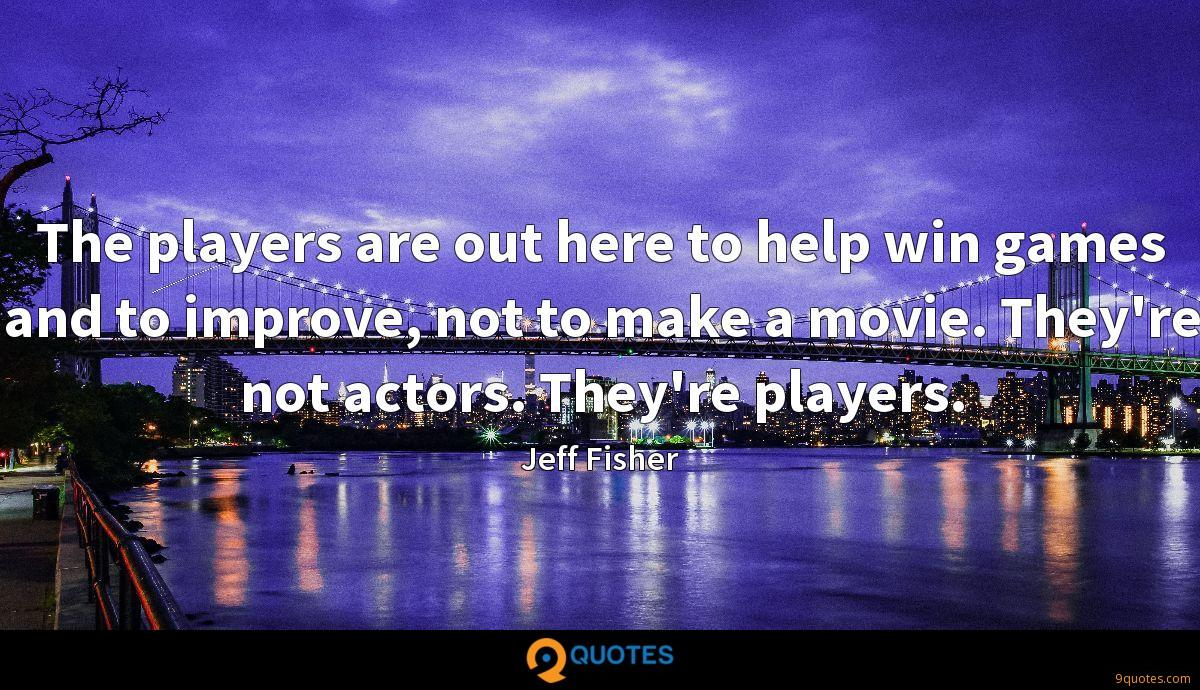 The players are out here to help win games and to improve, not to make a movie. They're not actors. They're players.