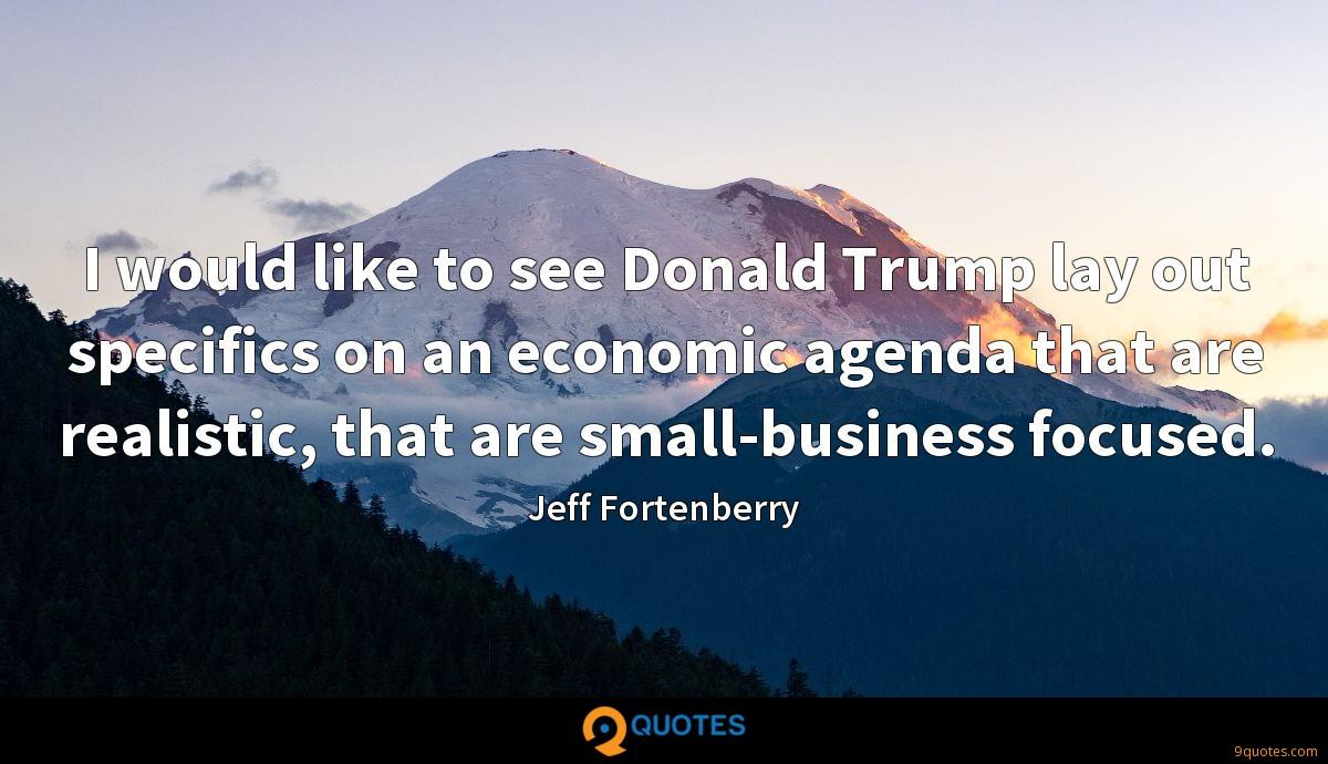 I would like to see Donald Trump lay out specifics on an economic agenda that are realistic, that are small-business focused.