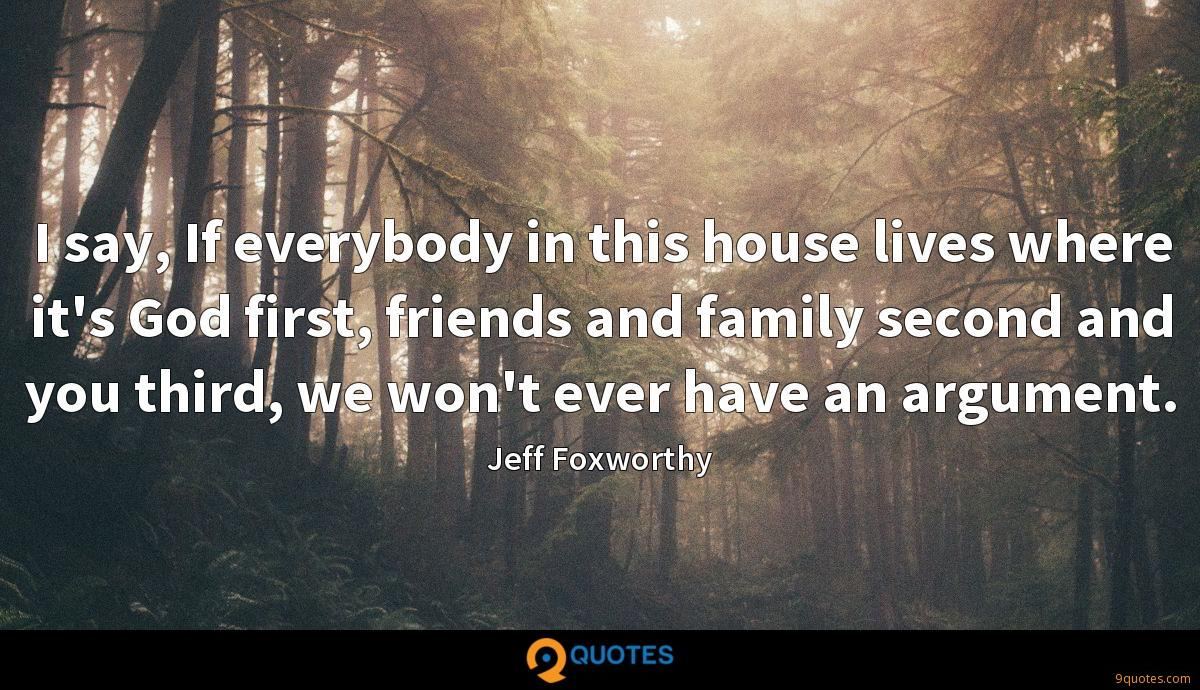 I say, If everybody in this house lives where it's God first, friends and family second and you third, we won't ever have an argument.