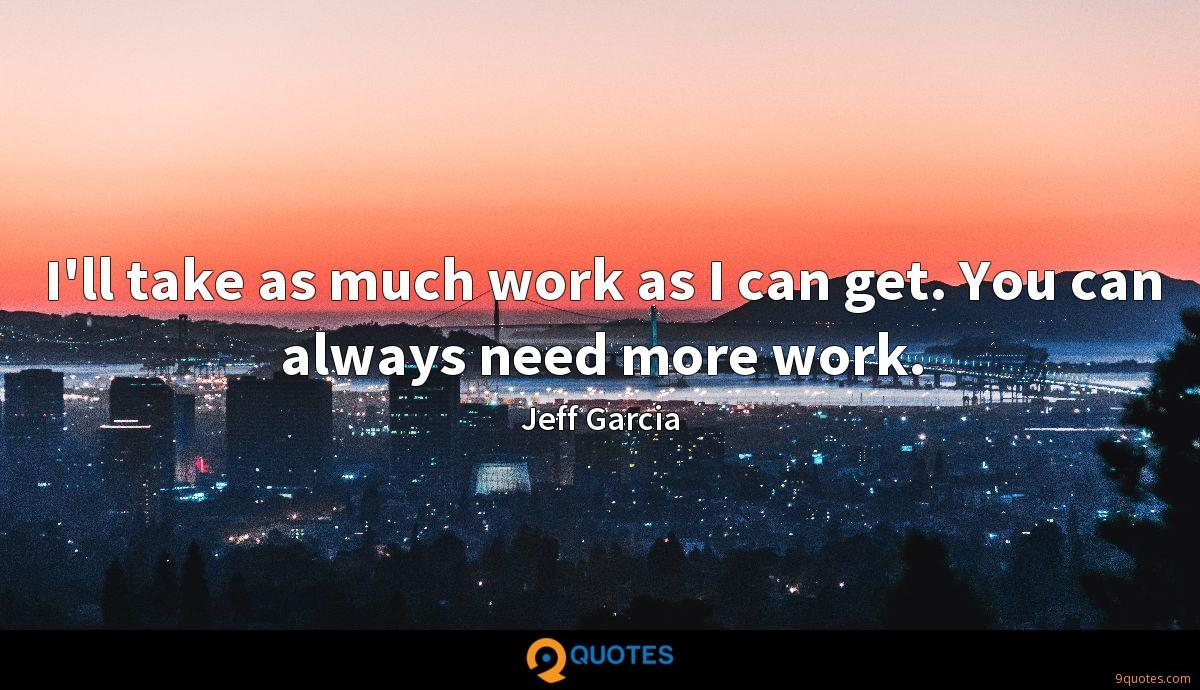 I'll take as much work as I can get. You can always need more work.