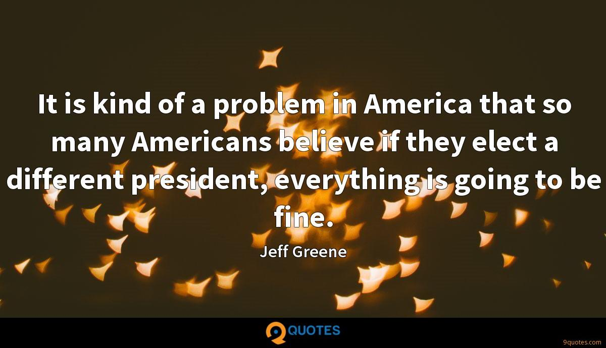 It is kind of a problem in America that so many Americans believe if they elect a different president, everything is going to be fine.