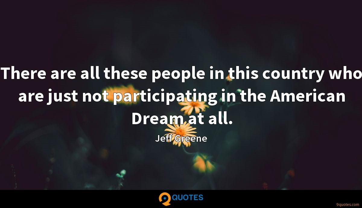 There are all these people in this country who are just not participating in the American Dream at all.