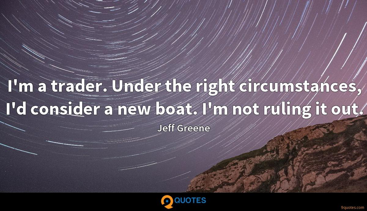 I'm a trader. Under the right circumstances, I'd consider a new boat. I'm not ruling it out.