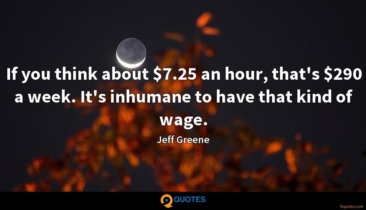 If you think about $7.25 an hour, that's $290 a week. It's inhumane to have that kind of wage.