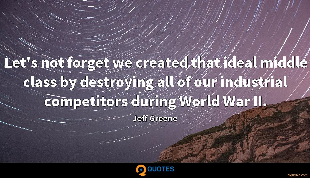 Let's not forget we created that ideal middle class by destroying all of our industrial competitors during World War II.