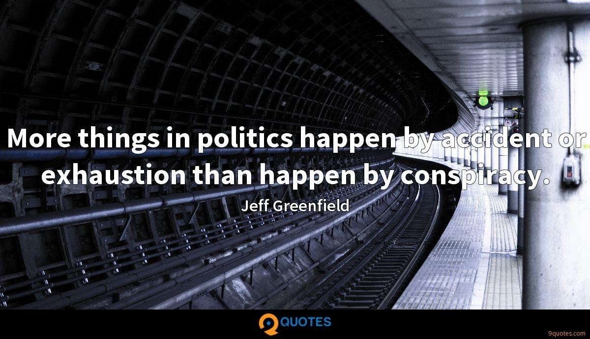 More things in politics happen by accident or exhaustion than happen by conspiracy.