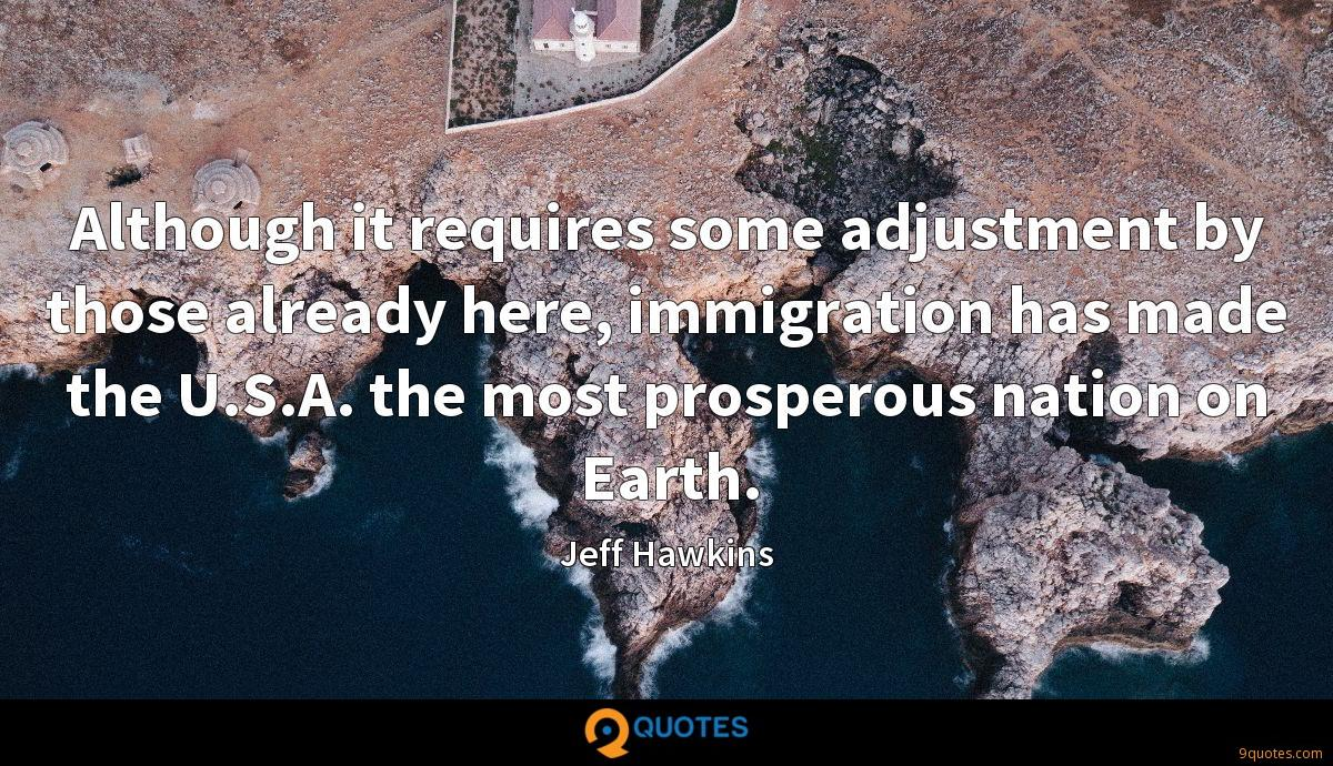 Although it requires some adjustment by those already here, immigration has made the U.S.A. the most prosperous nation on Earth.