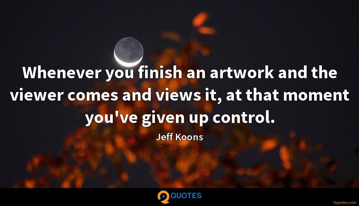 Whenever you finish an artwork and the viewer comes and views it, at that moment you've given up control.