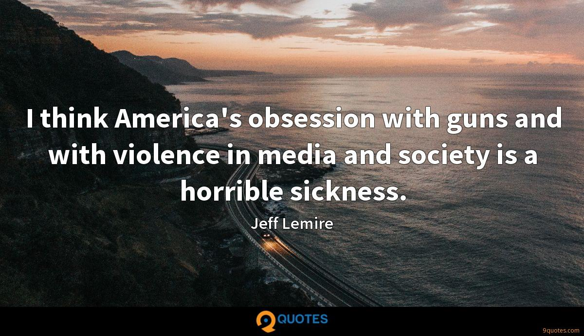 I think America's obsession with guns and with violence in media and society is a horrible sickness.