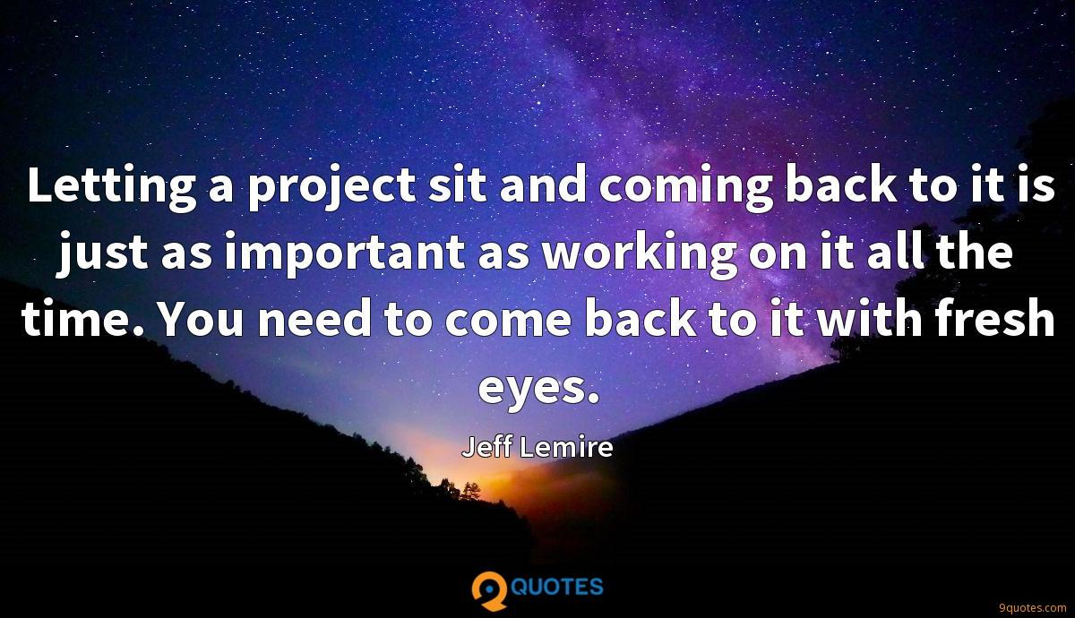 Letting a project sit and coming back to it is just as important as working on it all the time. You need to come back to it with fresh eyes.