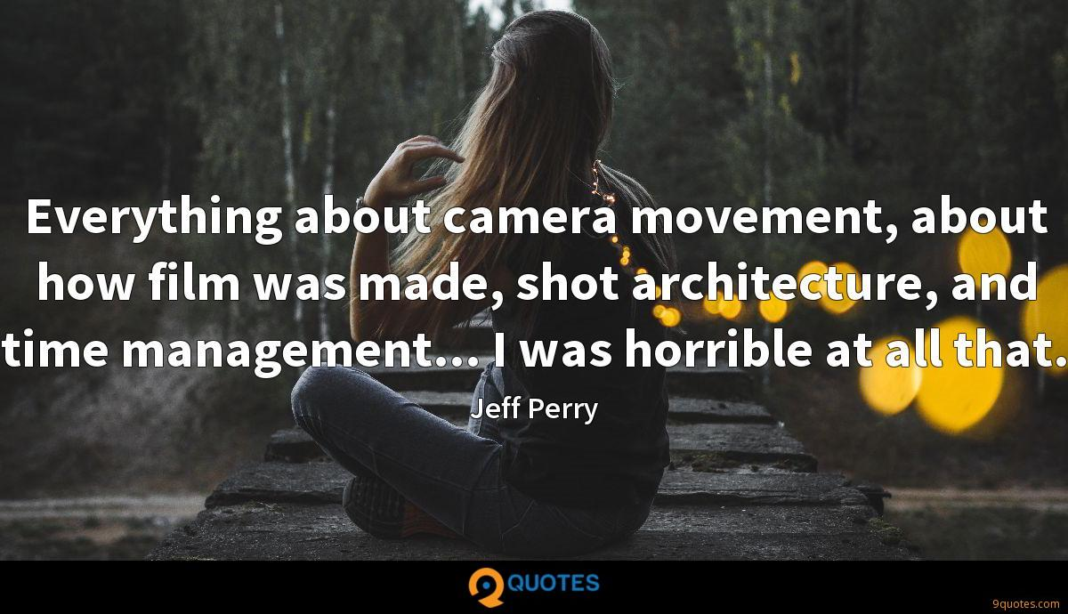 Everything about camera movement, about how film was made, shot architecture, and time management... I was horrible at all that.