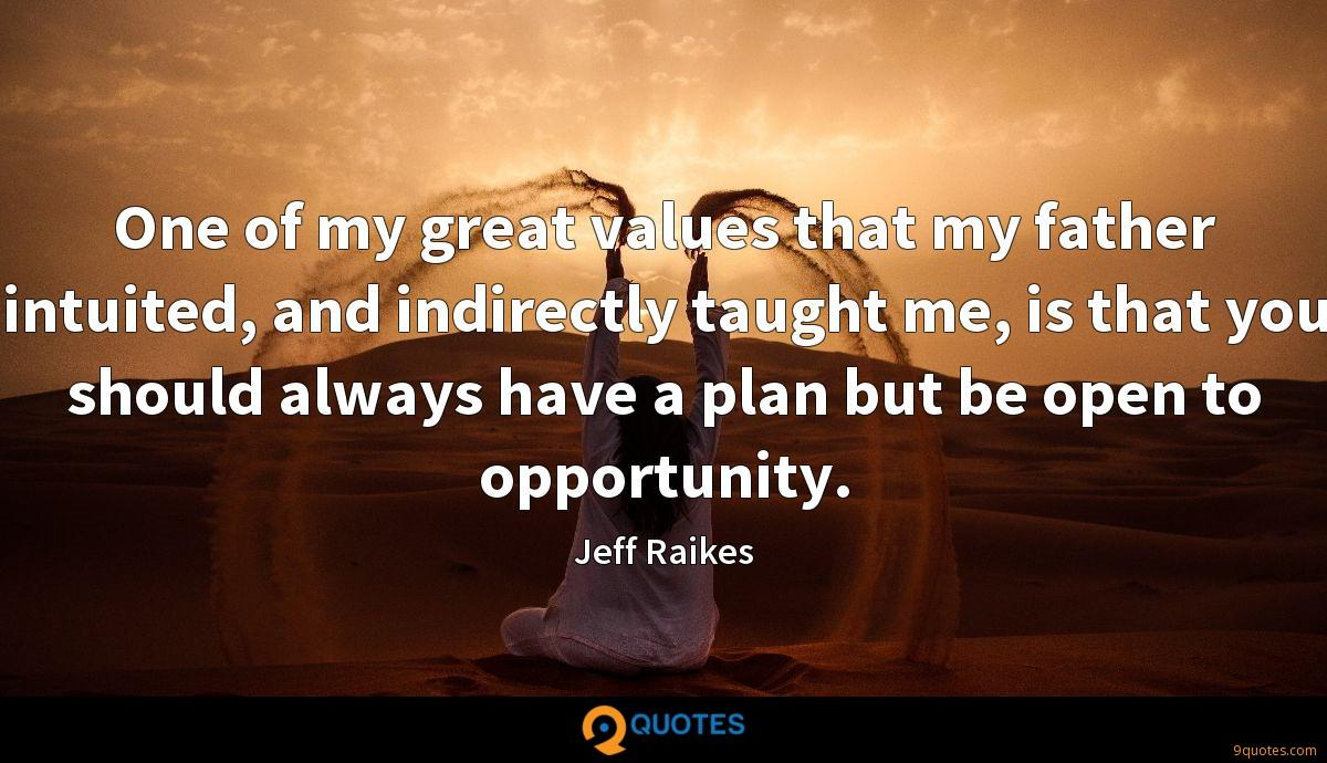 One of my great values that my father intuited, and indirectly taught me, is that you should always have a plan but be open to opportunity.