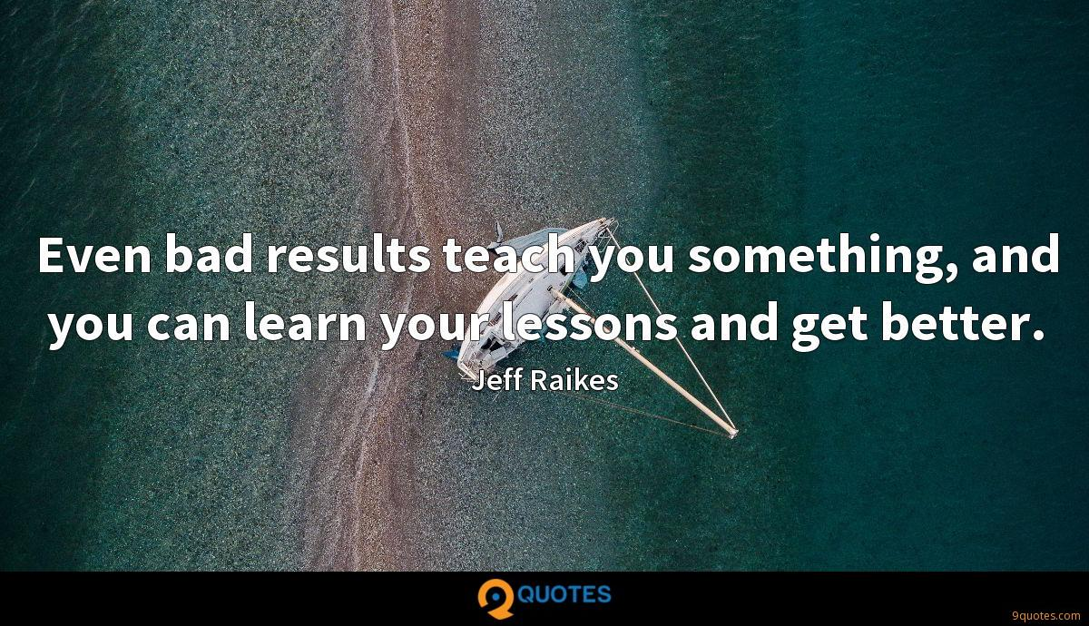 Even bad results teach you something, and you can learn your lessons and get better.