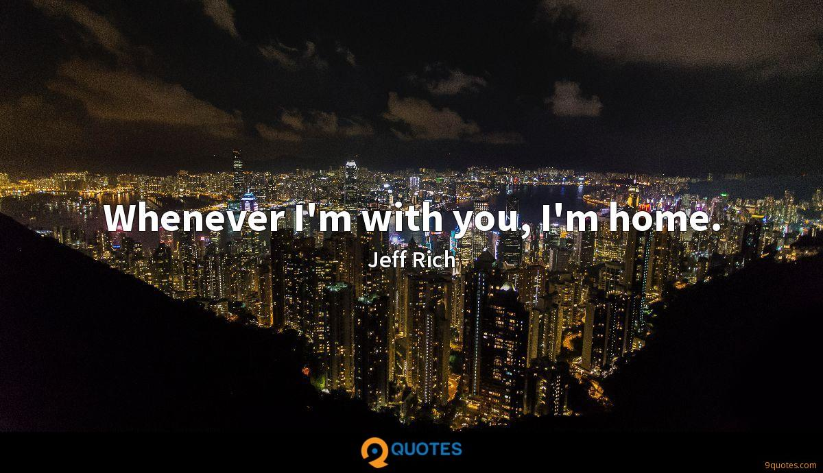 Whenever I'm with you, I'm home.