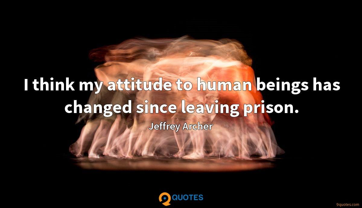 I think my attitude to human beings has changed since leaving prison.