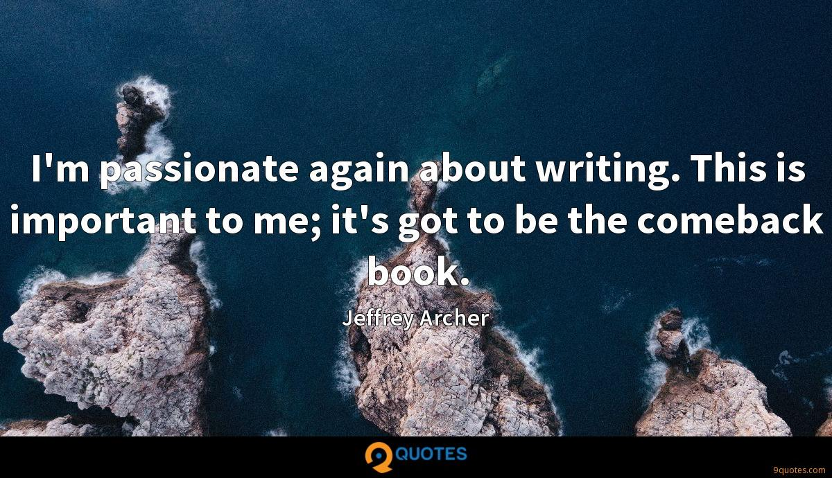 I'm passionate again about writing. This is important to me; it's got to be the comeback book.
