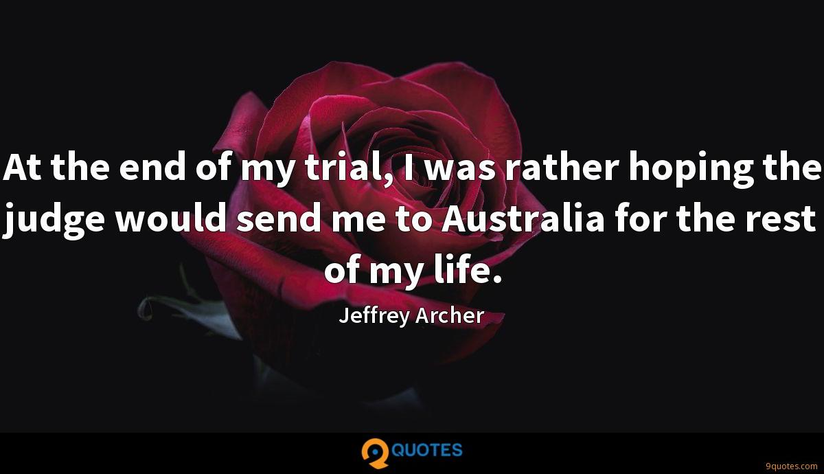 At the end of my trial, I was rather hoping the judge would send me to Australia for the rest of my life.