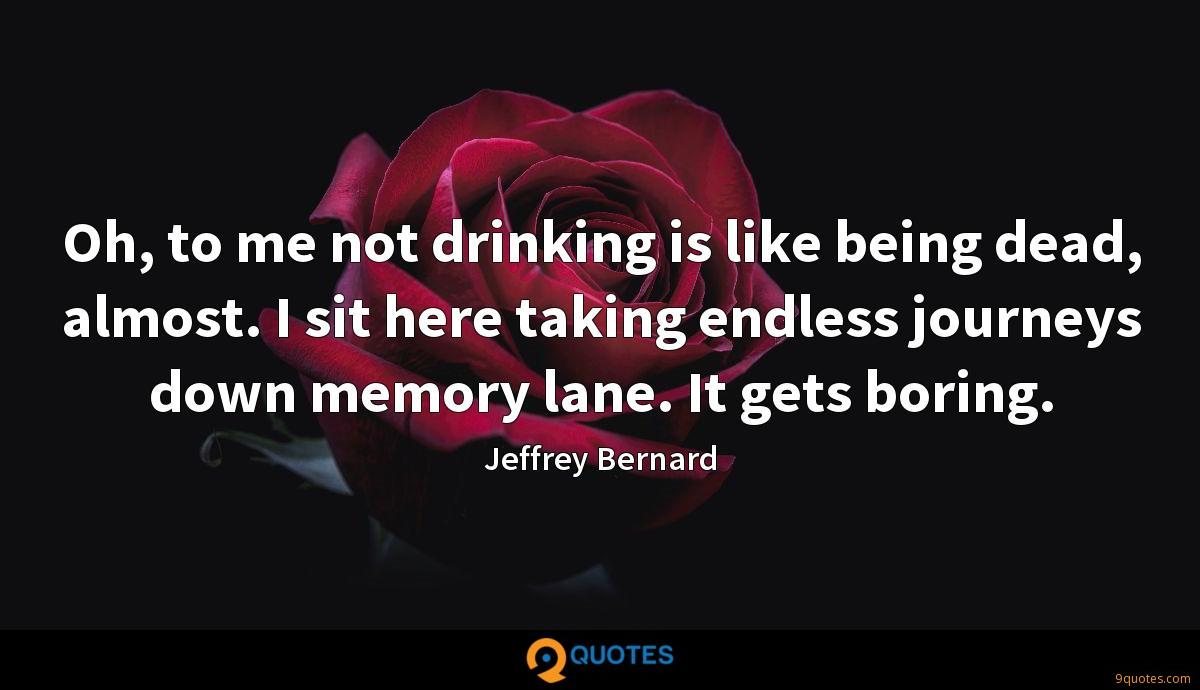 Oh, to me not drinking is like being dead, almost. I sit here taking endless journeys down memory lane. It gets boring.
