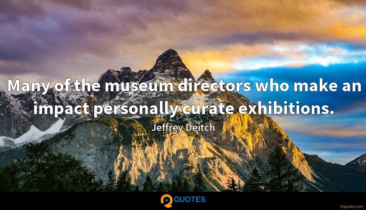 Many of the museum directors who make an impact personally curate exhibitions.