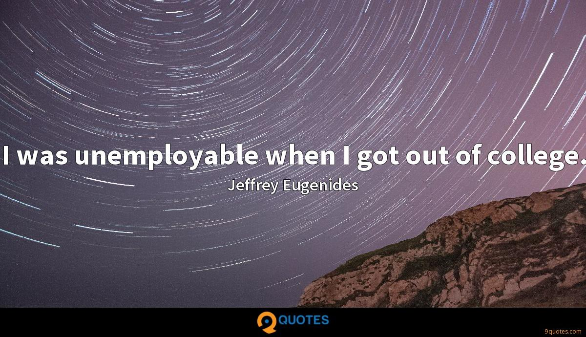I was unemployable when I got out of college.