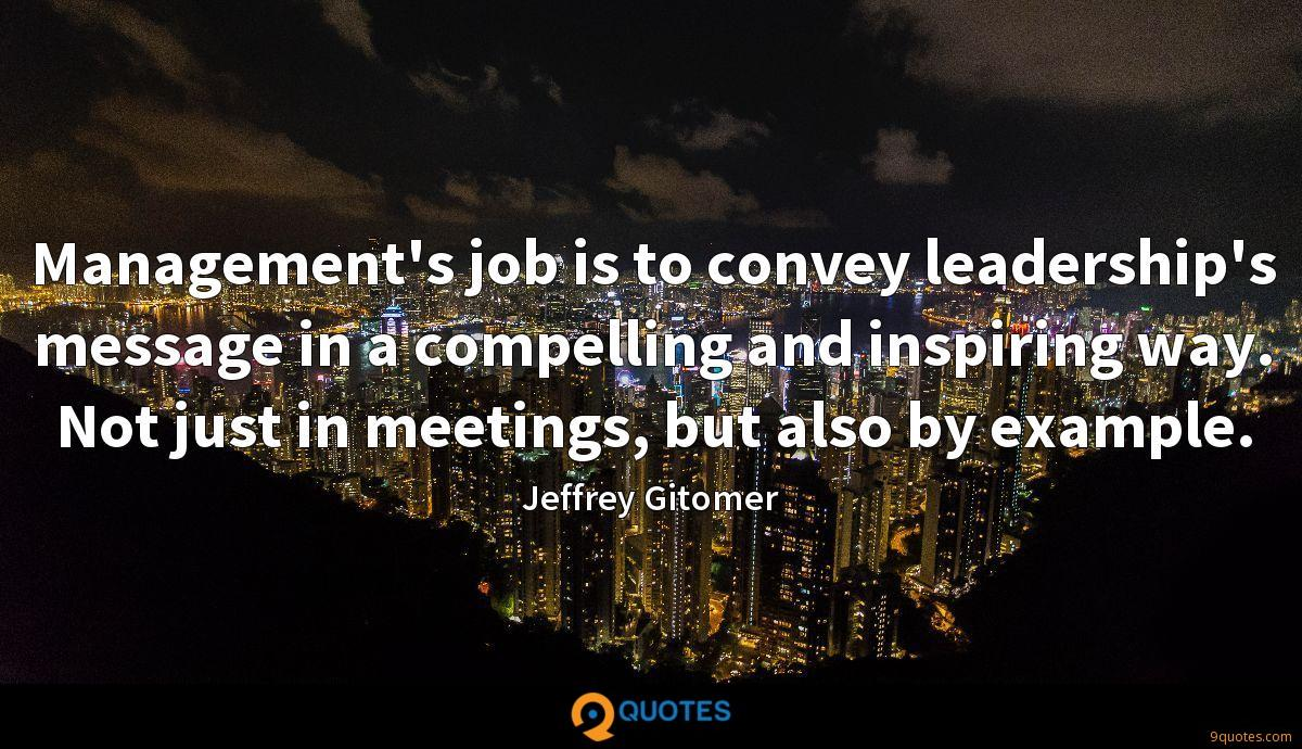 Management's job is to convey leadership's message in a compelling and inspiring way. Not just in meetings, but also by example.