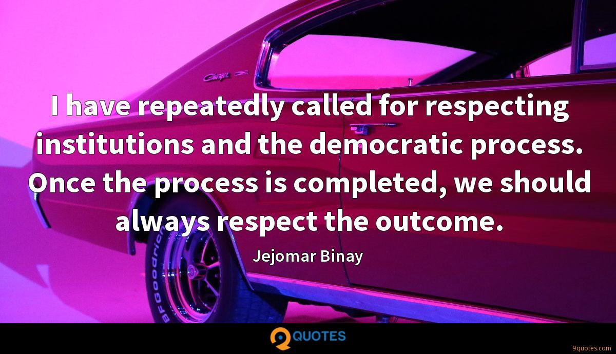 I have repeatedly called for respecting institutions and the democratic process. Once the process is completed, we should always respect the outcome.