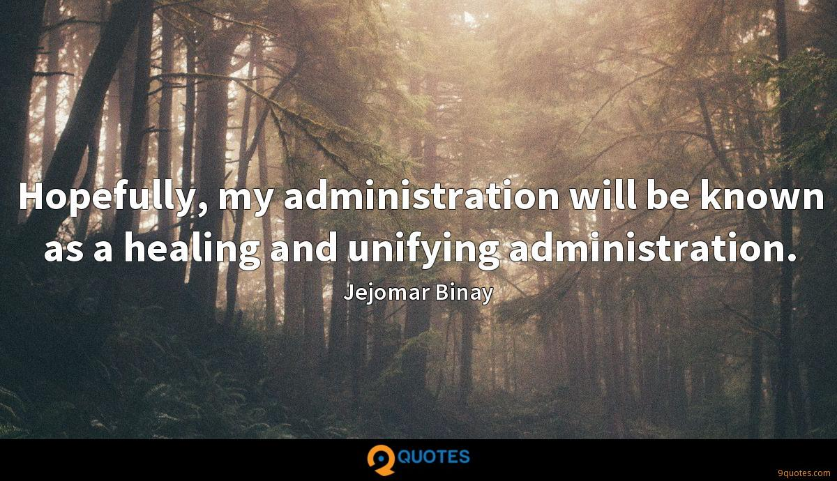 Hopefully, my administration will be known as a healing and unifying administration.