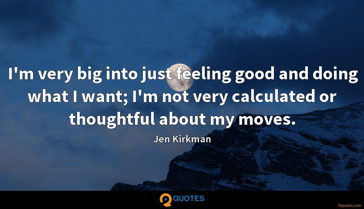 I'm very big into just feeling good and doing what I want; I'm not very calculated or thoughtful about my moves.