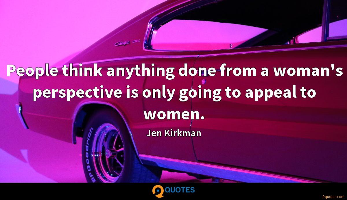People think anything done from a woman's perspective is only going to appeal to women.