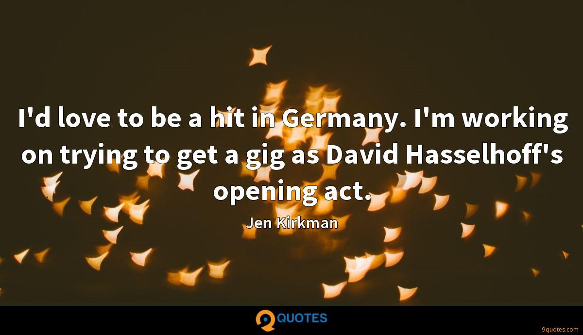 I'd love to be a hit in Germany. I'm working on trying to get a gig as David Hasselhoff's opening act.