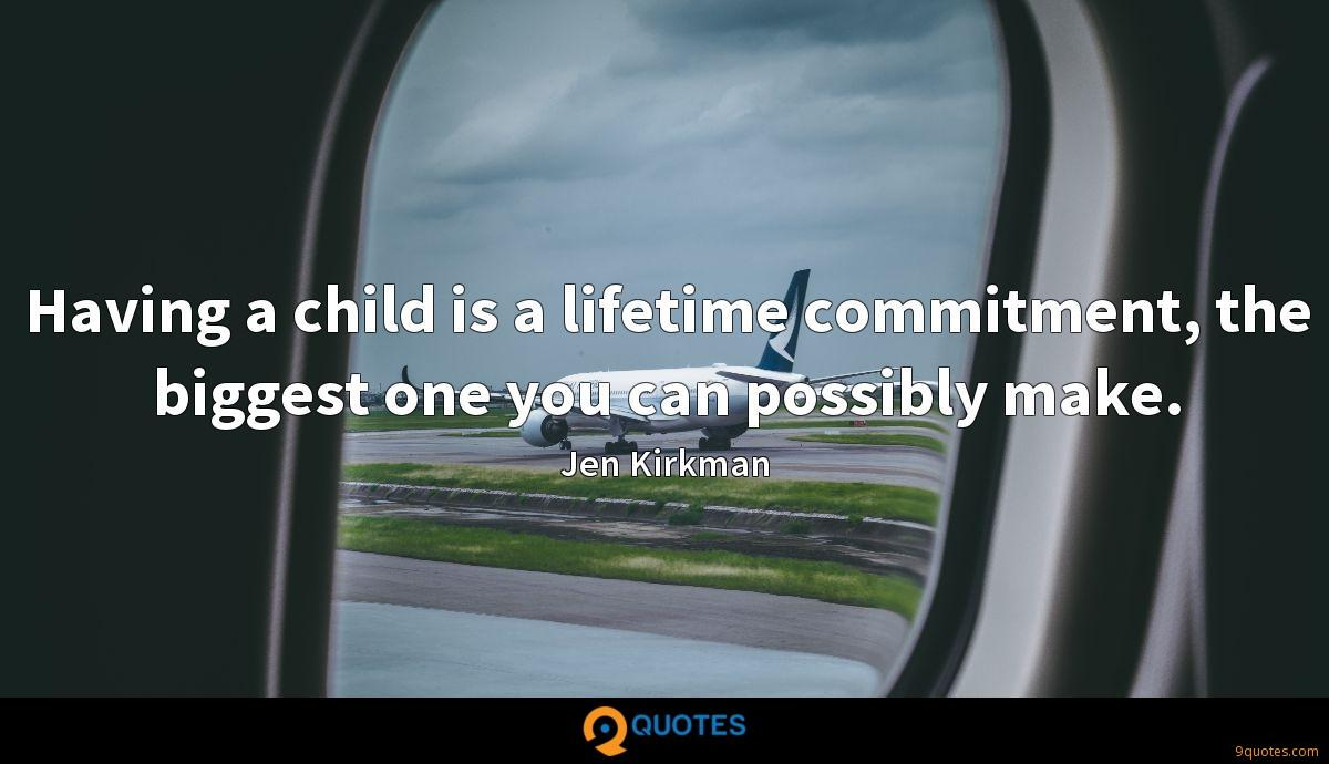 Having a child is a lifetime commitment, the biggest one you can possibly make.