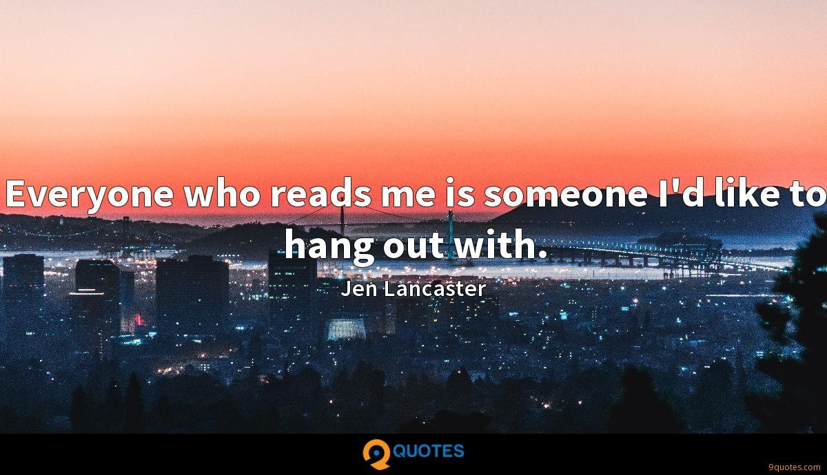 Everyone who reads me is someone I'd like to hang out with.