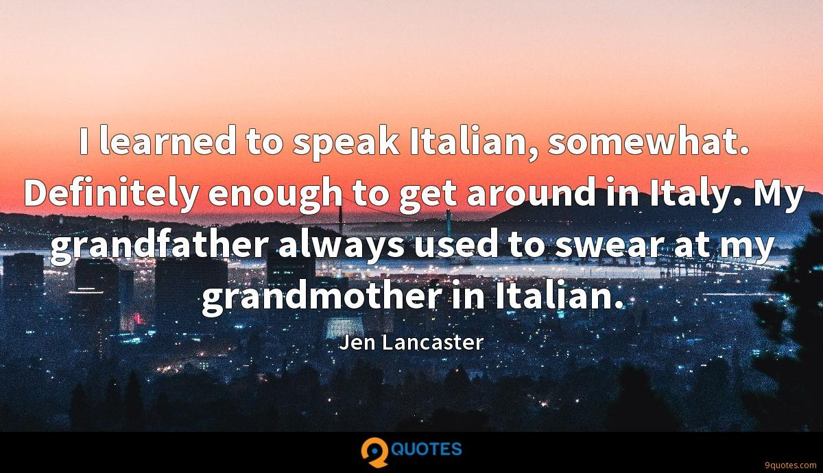 I learned to speak Italian, somewhat. Definitely enough to get around in Italy. My grandfather always used to swear at my grandmother in Italian.