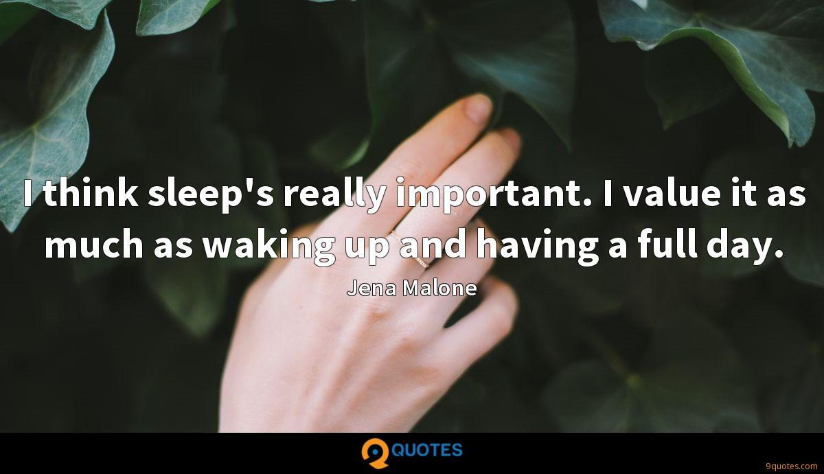 I think sleep's really important. I value it as much as waking up and having a full day.