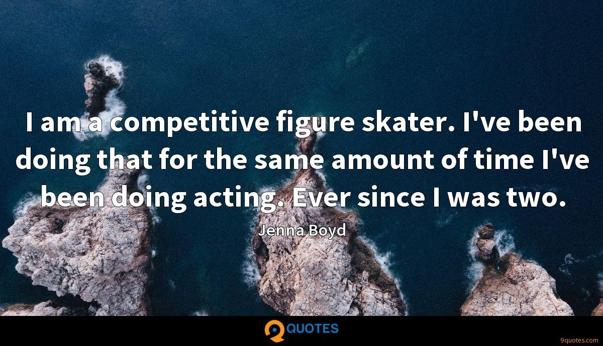 I am a competitive figure skater. I've been doing that for the same amount of time I've been doing acting. Ever since I was two.