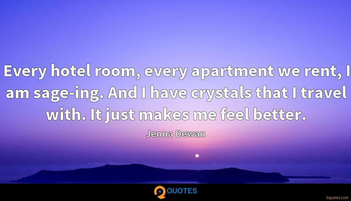 Every hotel room, every apartment we rent, I am sage-ing. And I have crystals that I travel with. It just makes me feel better.