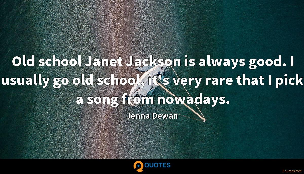 Old school Janet Jackson is always good. I usually go old school, it's very rare that I pick a song from nowadays.