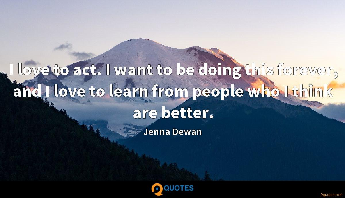 I love to act. I want to be doing this forever, and I love to learn from people who I think are better.